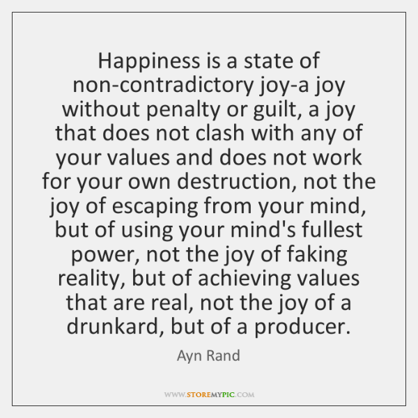 Happiness is a state of non-contradictory joy-a joy without penalty or guilt, ...