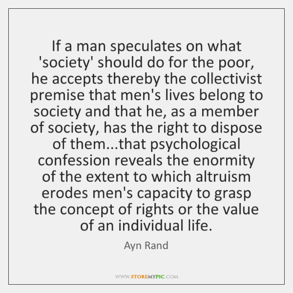 If a man speculates on what 'society' should do for the poor, ...