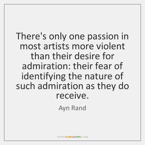 There's only one passion in most artists more violent than their desire ...
