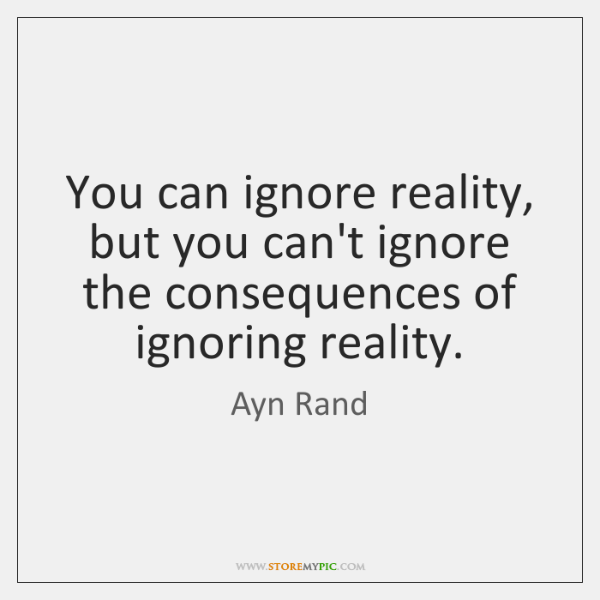 You can ignore reality, but you can't ignore the consequences of ignoring ...