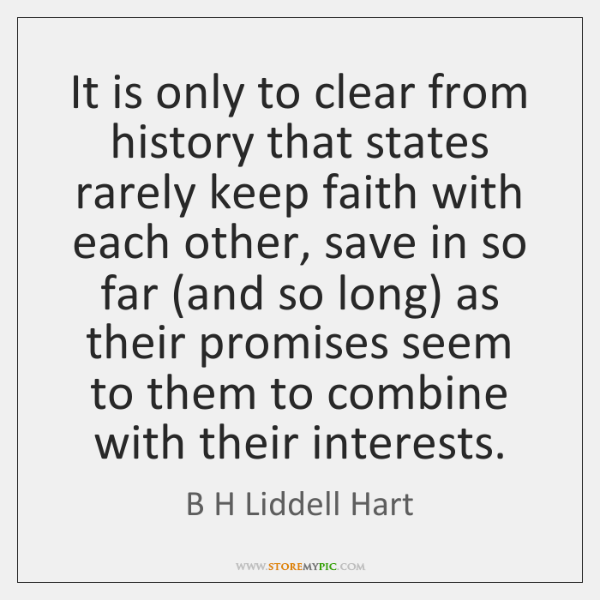 It is only to clear from history that states rarely keep faith ...