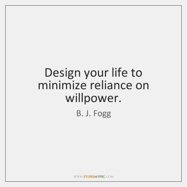 Design your life to minimize reliance on willpower.