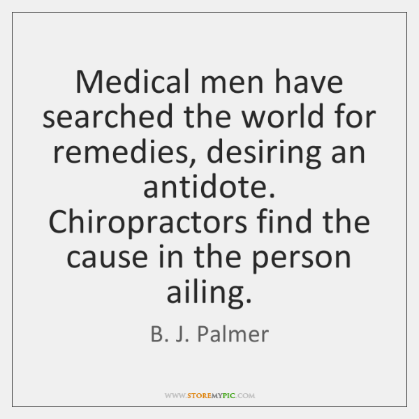 Medical men have searched the world for remedies, desiring an antidote. Chiropractors ...