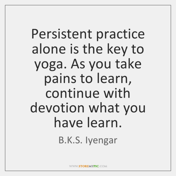 Persistent practice alone is the key to yoga. As you take pains ...