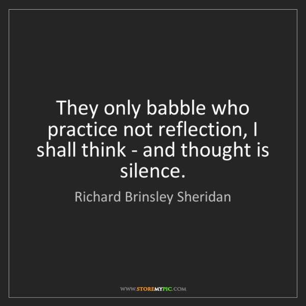 Richard Brinsley Sheridan: They only babble who practice not reflection, I shall...