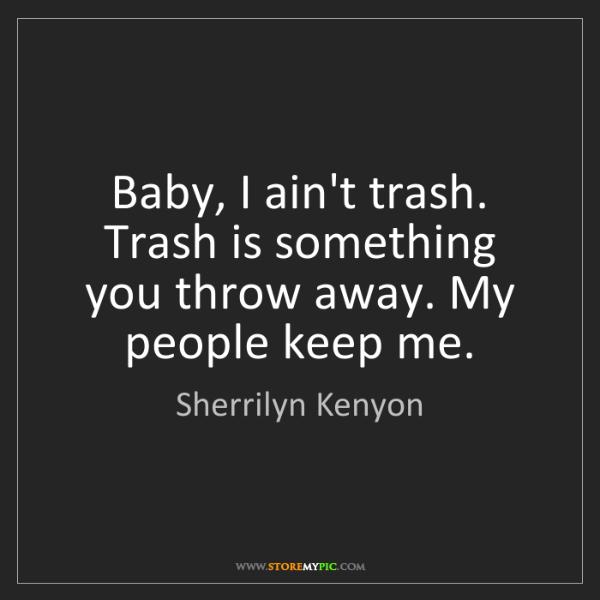 Sherrilyn Kenyon: Baby, I ain't trash. Trash is something you throw away....