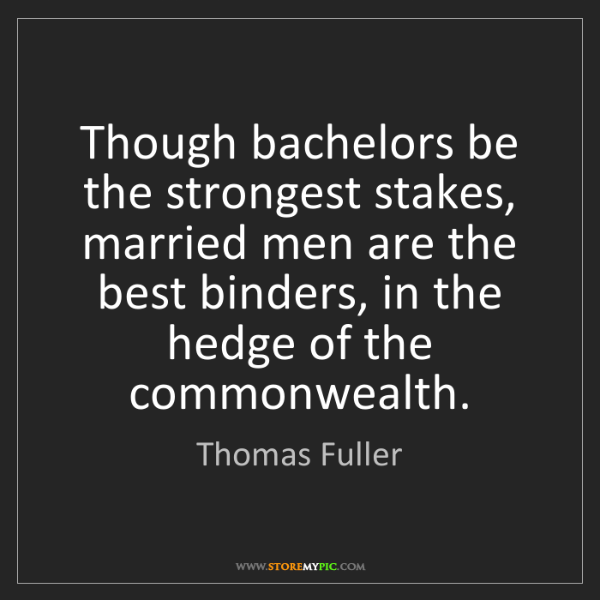 Thomas Fuller: Though bachelors be the strongest stakes, married men...