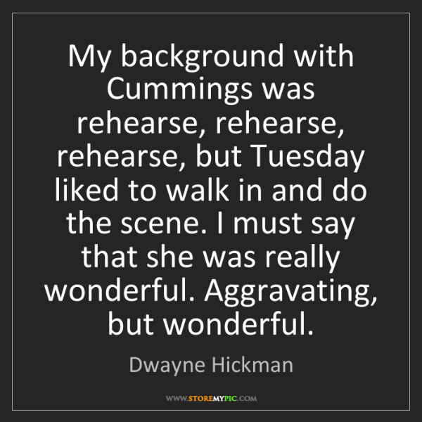 Dwayne Hickman: My background with Cummings was rehearse, rehearse, rehearse,...