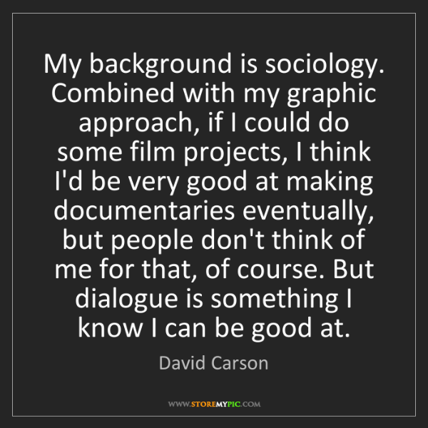 David Carson: My background is sociology. Combined with my graphic...