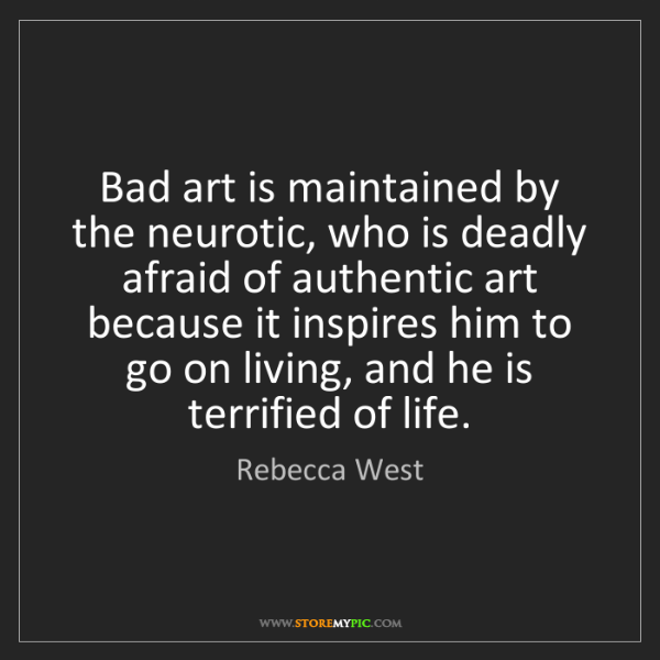 Rebecca West: Bad art is maintained by the neurotic, who is deadly...