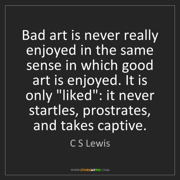 C S Lewis: Bad art is never really enjoyed in the same sense in...