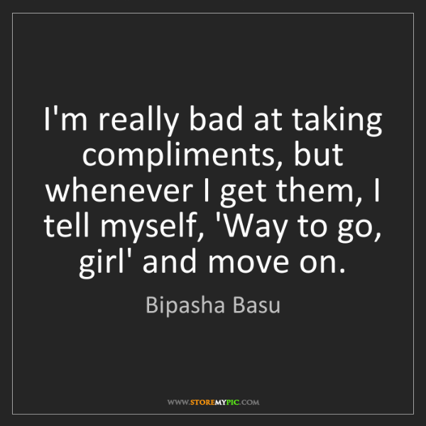 Bipasha Basu: I'm really bad at taking compliments, but whenever I...