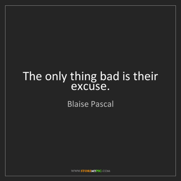 Blaise Pascal: The only thing bad is their excuse.