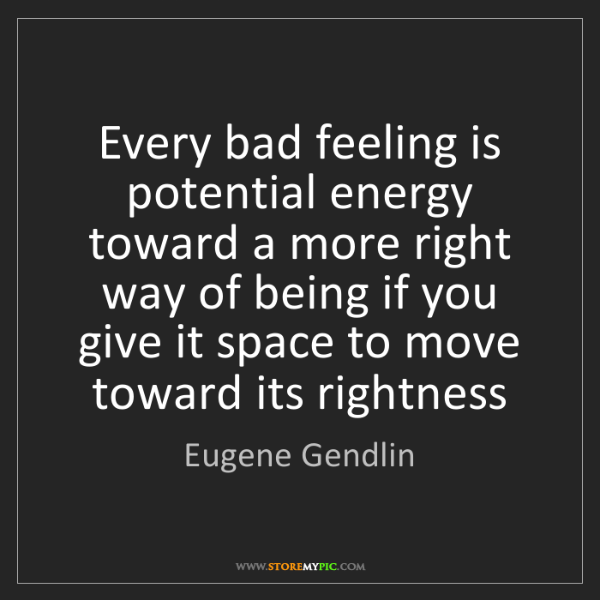 Eugene Gendlin: Every bad feeling is potential energy toward a more right...