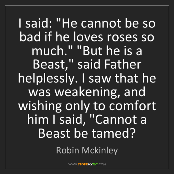 "Robin Mckinley: I said: ""He cannot be so bad if he loves roses so much.""..."