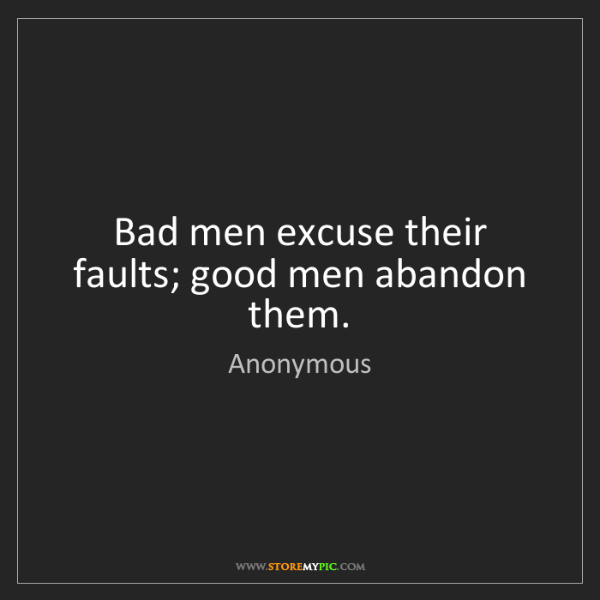Anonymous: Bad men excuse their faults; good men abandon them.