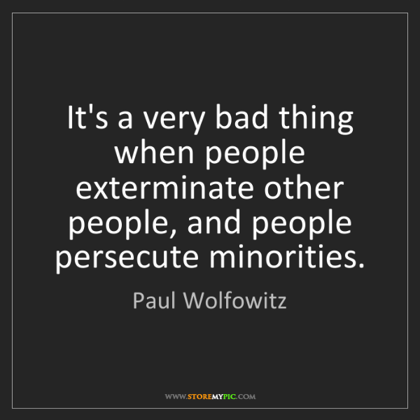 Paul Wolfowitz: It's a very bad thing when people exterminate other people,...