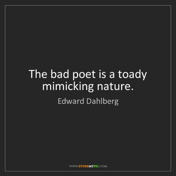 Edward Dahlberg: The bad poet is a toady mimicking nature.