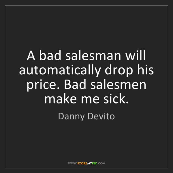Danny Devito: A bad salesman will automatically drop his price. Bad...