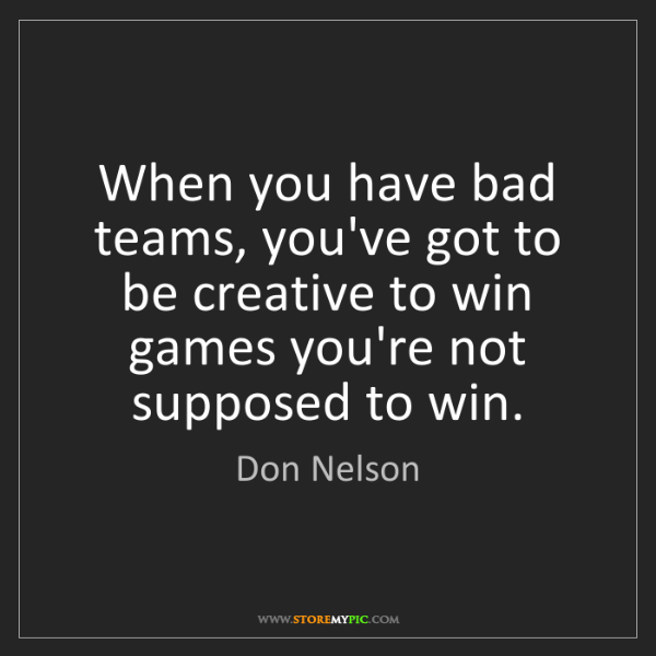 Don Nelson: When you have bad teams, you've got to be creative to...