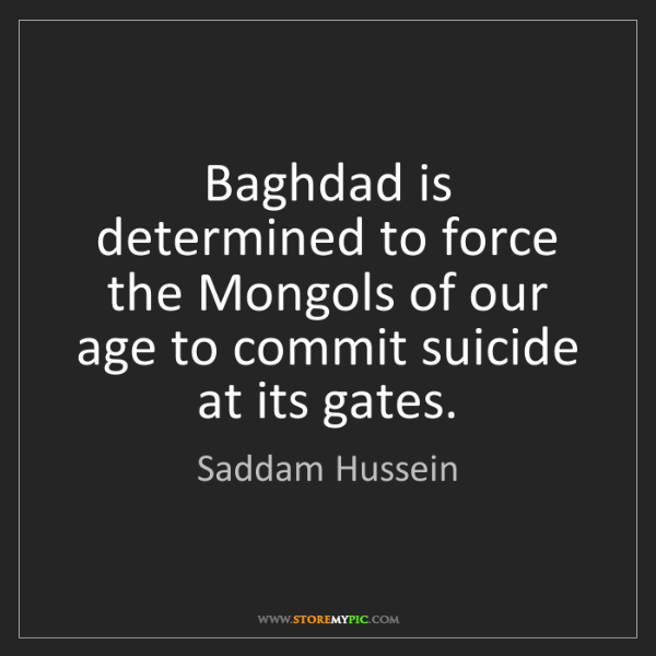 Saddam Hussein: Baghdad is determined to force the Mongols of our age...