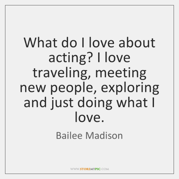 What do I love about acting? I love traveling, meeting new people, ...