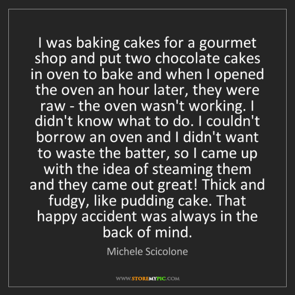 Michele Scicolone: I was baking cakes for a gourmet shop and put two chocolate...