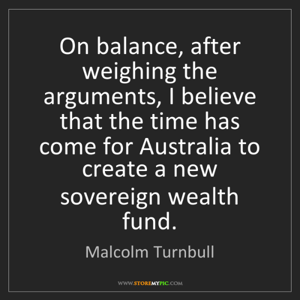 Malcolm Turnbull: On balance, after weighing the arguments, I believe that...