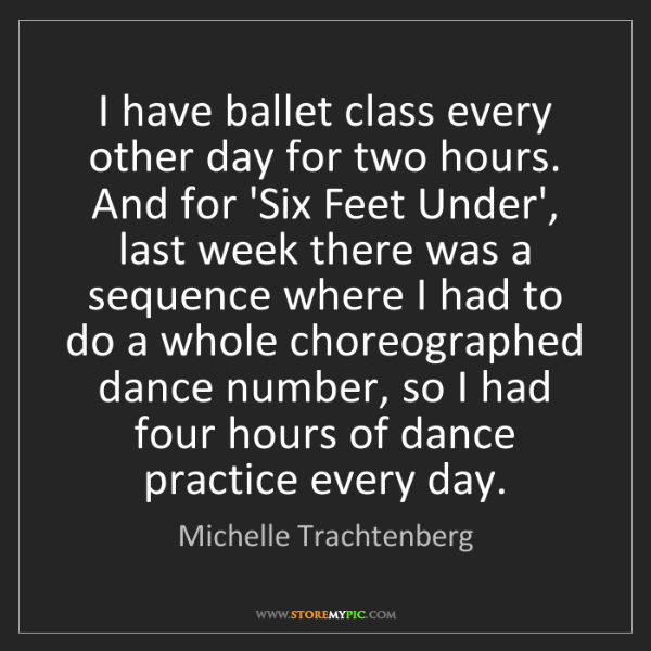 Michelle Trachtenberg: I have ballet class every other day for two hours. And...