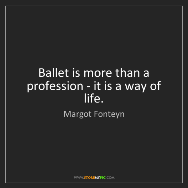 Margot Fonteyn: Ballet is more than a profession - it is a way of life.