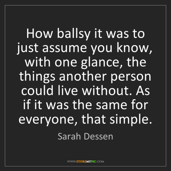 Sarah Dessen: How ballsy it was to just assume you know, with one glance,...