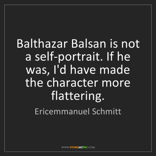 Ericemmanuel Schmitt: Balthazar Balsan is not a self-portrait. If he was, I'd...