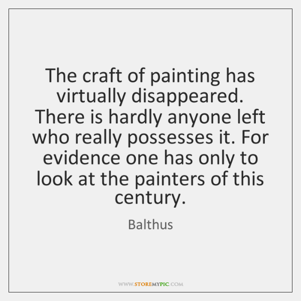 The craft of painting has virtually disappeared. There is hardly anyone left ...