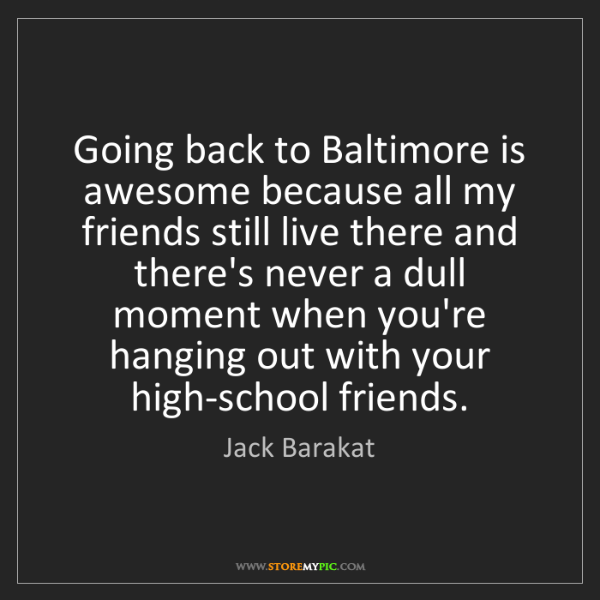 Jack Barakat: Going back to Baltimore is awesome because all my friends...