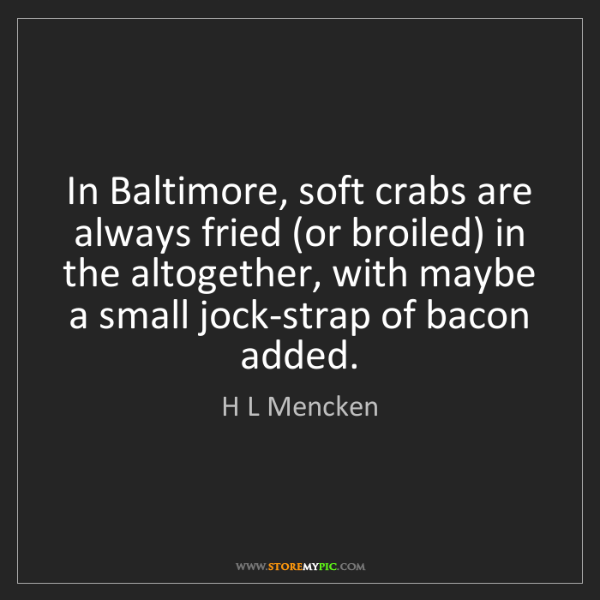 H L Mencken: In Baltimore, soft crabs are always fried (or broiled)...