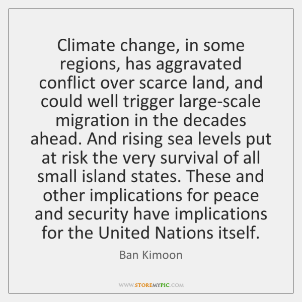 Climate change, in some regions, has aggravated conflict over scarce land, and ...