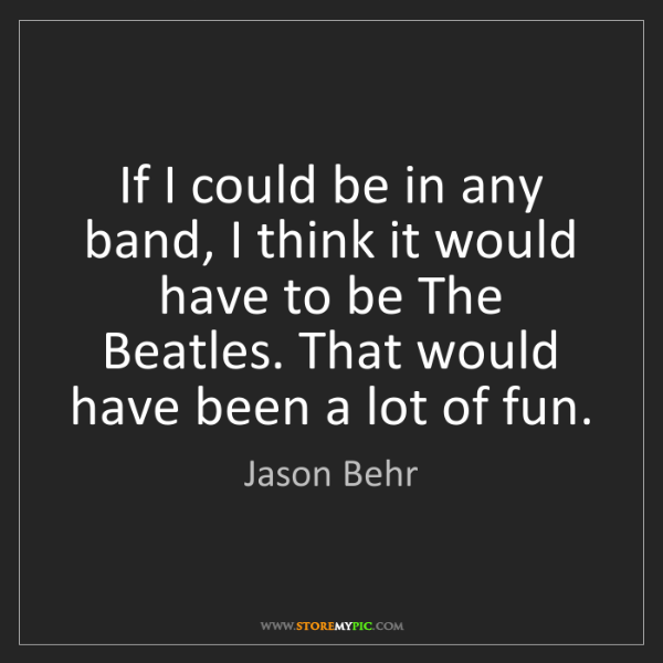 Jason Behr: If I could be in any band, I think it would have to be...