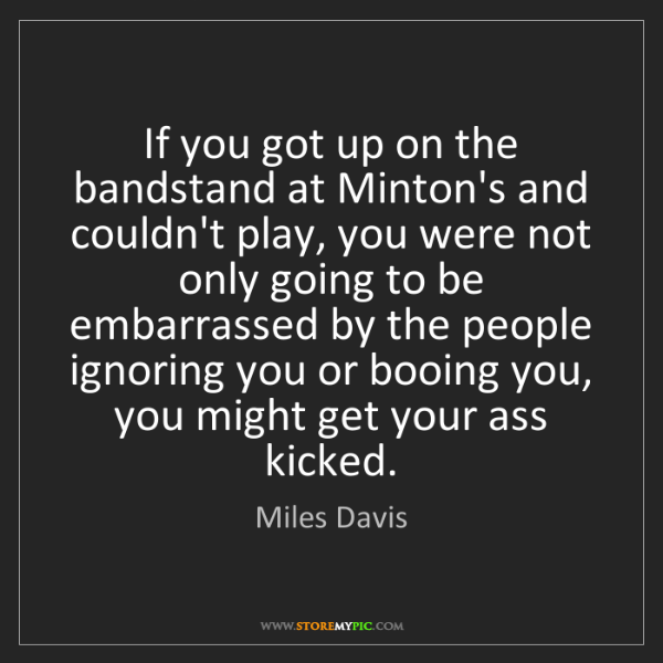 Miles Davis: If you got up on the bandstand at Minton's and couldn't...