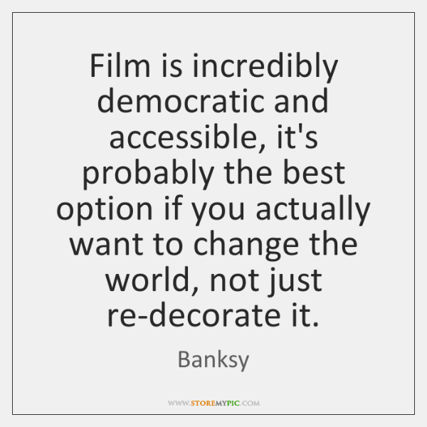 Film is incredibly democratic and accessible, it's probably the best option if ...