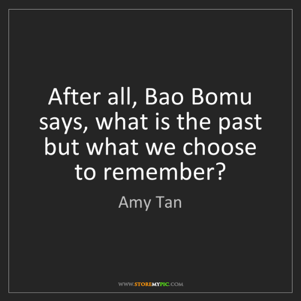 Amy Tan: After all, Bao Bomu says, what is the past but what we...