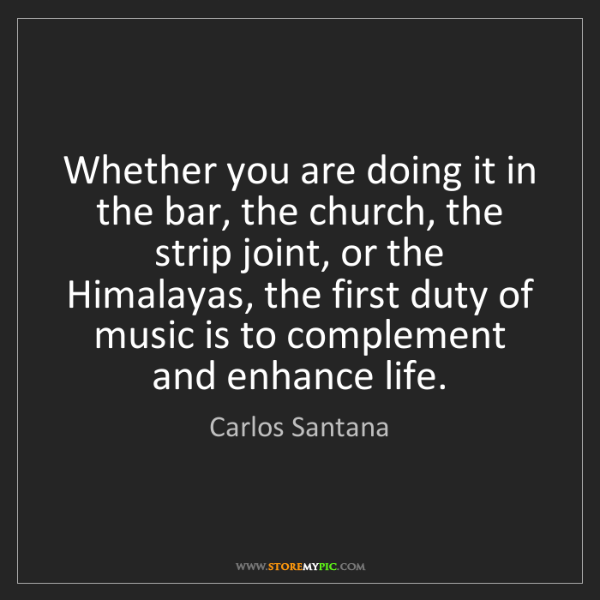 Carlos Santana: Whether you are doing it in the bar, the church, the...