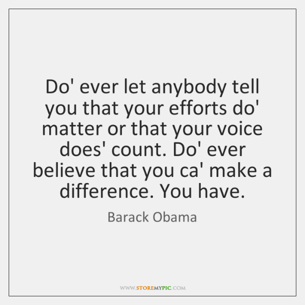 Do' ever let anybody tell you that your efforts do' matter or ...