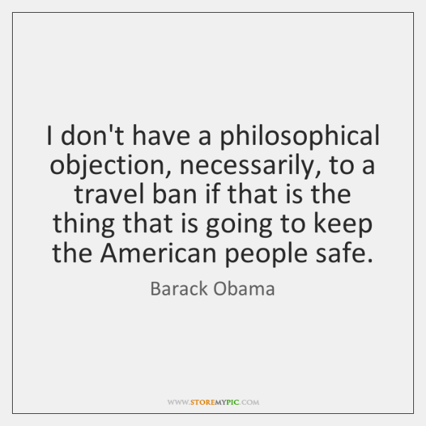I don't have a philosophical objection, necessarily, to a travel ban if ...