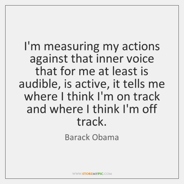 I'm measuring my actions against that inner voice that for me at ...