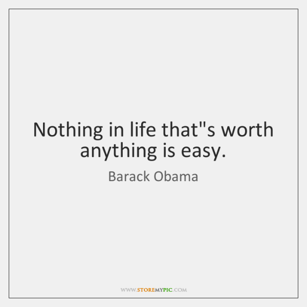 Nothing in life that's worth anything is easy.