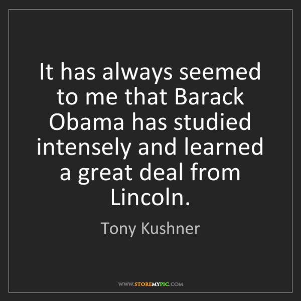Tony Kushner: It has always seemed to me that Barack Obama has studied...