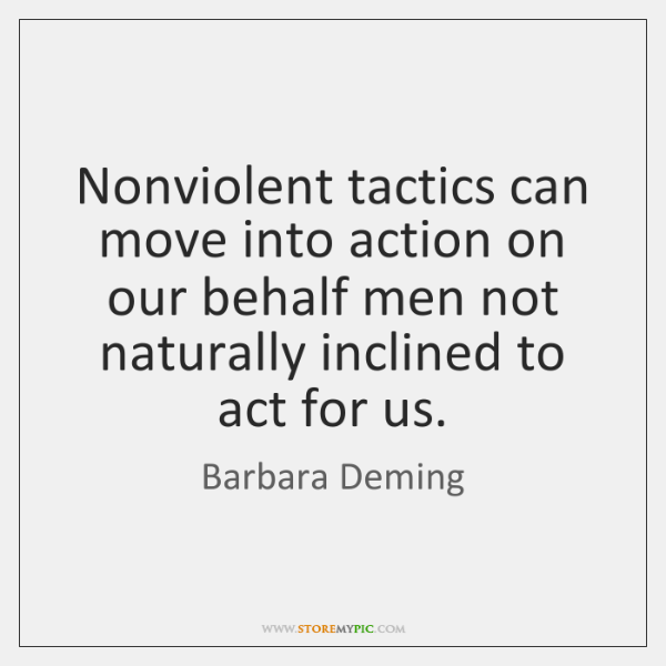 Nonviolent tactics can move into action on our behalf men not naturally ...