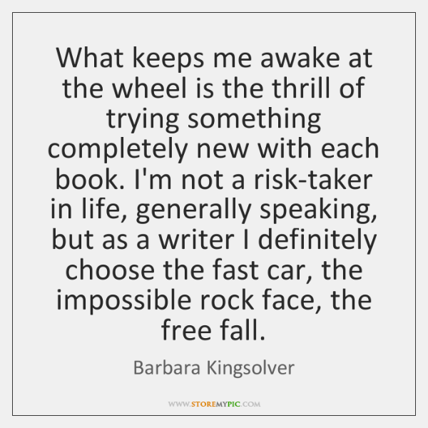 What keeps me awake at the wheel is the thrill of trying ...