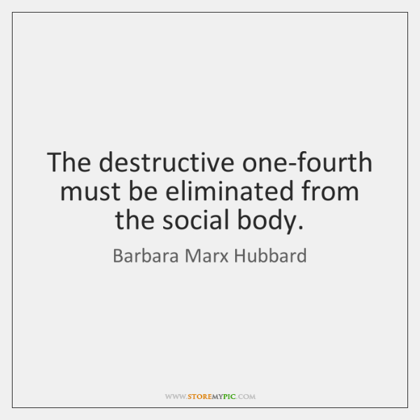 The destructive one-fourth must be eliminated from the social body.
