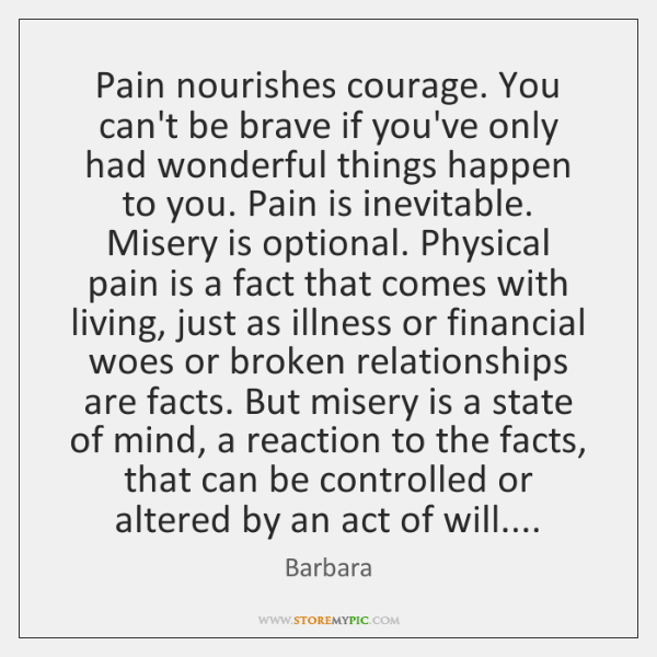 Pain nourishes courage. You can't be brave if you've only had wonderful ...